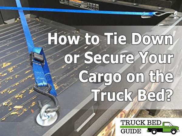 How to Tie Down or Secure Your Cargo on the Truck Bed?