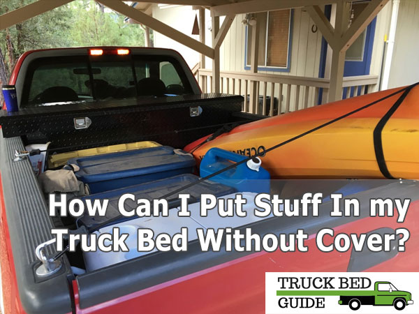 How Can I Put Stuff In My Truck Bed Without Cover