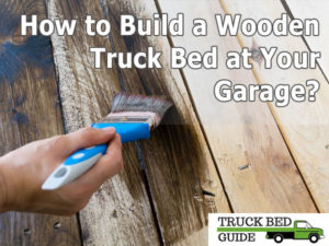 How To Build A Wooden Truck Bed At Your Garage